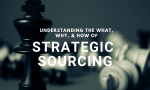 Understanding the What, Why, & How of Strategic Sourcing
