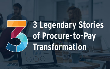 3 Legendary Stories of Procure-to-Pay Transformation